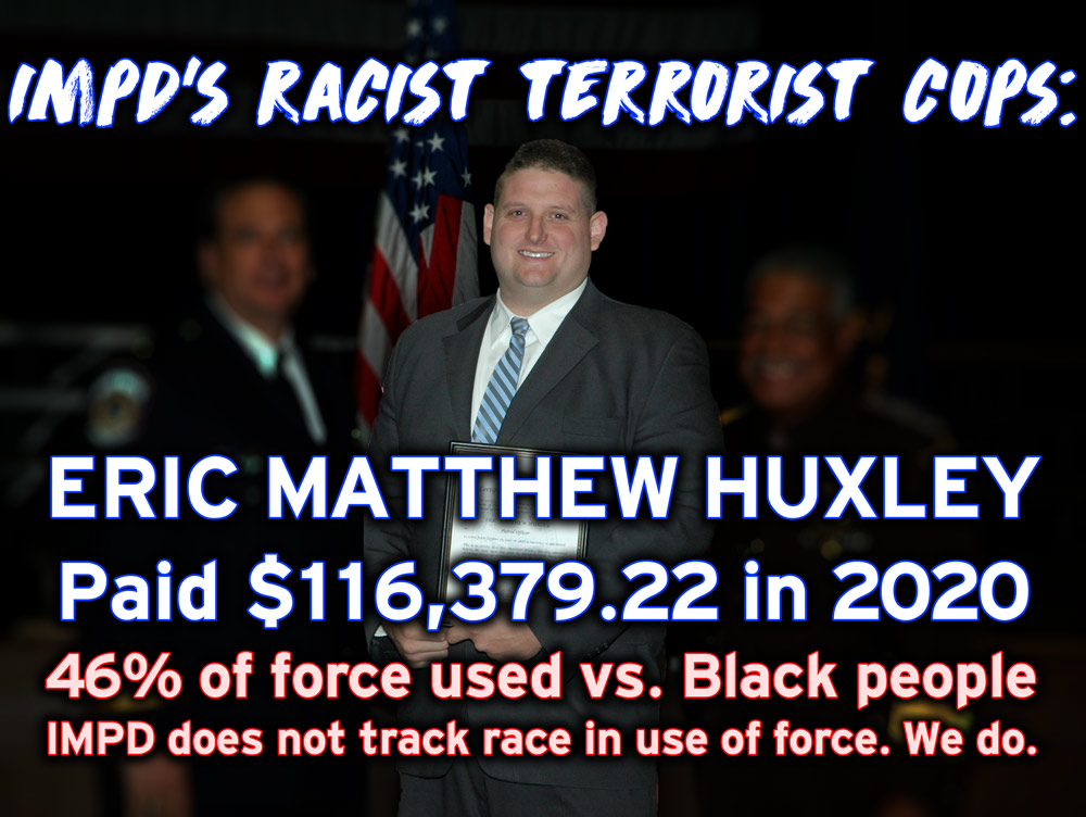 IMPD's racist, terrorist cops: Eric Matthew Huxley, paid $116,379.22 in 2020; 46% of force used vs. Black people--IMPD does not track race in use of force. We do.